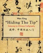 Hiding the Tip : Gateway to Chinese Calligraphy - Wen Xing