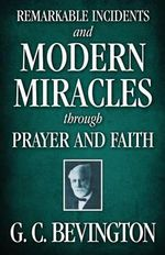 Remarkable Incidents and Modern Miracles Through Prayer and Faith - G C Bevington