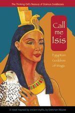 Call Me Isis : Egyptian Goddess of Magic - Gretchen Maurer