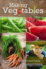 Making Vegetables: Volume II : Volume II -- Sustainable Gardening, Seed Saving & Canning the Organic Way - Shoshanna Easling