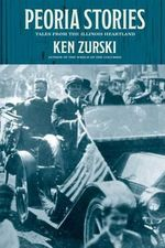 Peoria Stories : Tales from the Illinois Heartland - Ken Zurski