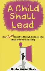 A Child Shall Lead : How God Walks You Through Darkness with Hope, Wisdom and Healing - Carla Anne Hart