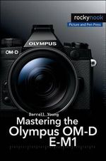 Mastering the Olympus OM-D E-M1 - Darrell Young