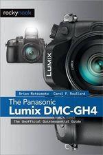 The Panasonic Lumix DMC-GH4 : The Unofficial Quintessential Guide - Brian Matsumoto