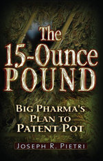The 15 Ounce Pound : Big Pharma's Plan to Patent Pot - Joseph R. Pietri