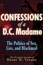 Confessions of a DC Madame : The Politics of Sex, Lies & Blackmail - Henry W. Vinson