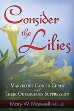 Consider the Lilies : A Review of Cures for Cancer & Their Unlawful Suppression - Mary W. Maxwell