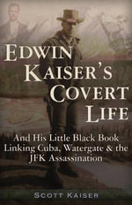 Edwin Kaiser's Covert Life : And His Little Black Book Linking Cuba, Watergate and the JFK Assassination - Scott Kaiser