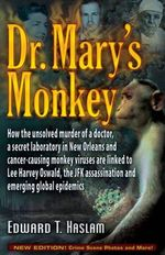 Dr. Mary's Monkey : How the Unsolved Murder of a Doctor, a Secret Laboratory in New Orleans and Cancer-Causing Monkey Viruses are Linked to Lee Harvey Oswald, the JFK Assassination and Emerging Global Epidemics - Edward T. Haslam