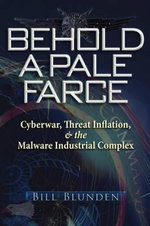 Behold a Pale Farce : Cyberwar, Threat Inflation, and the Malware Industrial Complex - Bill Blunden