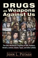 Drugs as Weapons Against Us : The CIA's Murderous Targeting of SDS, Panthers, Hendrix, Lennon, Cobain, Tupac, and Other Leftists - John L. Potash