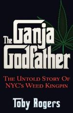 The Ganja Godfather : The Untold Story of NYC's Weed Kingpin - Toby Rogers