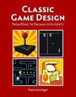 Classic Game Design : From Pong to Pacman with Unity - Franz Lanzinger