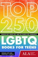Top 250 LGBTQ Books for Teens : Coming Out, Being Out, & the Search for Community - Michael Cart