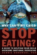 Why Can't My Child Stop Eating : A Guide to Helping Your Child Overcome Overeating - Debbie Danowski