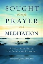Sought Through Prayer and Meditation : A Practical Guide for People in Recovery - John T. Farrell