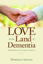 Love in the Land of Dementia : Finding Hope in the Caregiver's Journey - Deborah Shouse