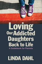 Loving Our Addicted Daughters Back to Life : A Guidebook for Parents - Linda Dahl