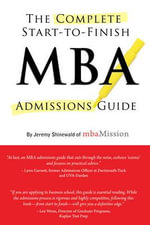 The Complete Start-to-Finish MBA Admissions Guide : Secrets of Success from the Application Process to... - Jeremy Shinewald