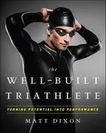 The Well-Built Triathlete : Turning Potential into Performance - Matt Dixon