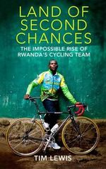 Land of Second Chances : The Impossible Rise of Rwanda's Cycling Team - Tim Lewis