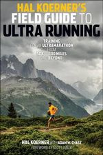 Hal Koerner's Field Guide to Ultrarunning : Training for an Ultramarathon, from 50k to 100 Miles and Beyond - Hal Koerner