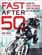 Fast After 50 : How to Race Strong for the Rest of Your Life - Joe Friel
