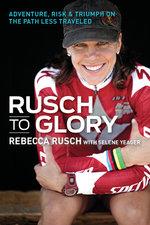 Rusch to Glory : Adventure, Risk & Triumph on the Path Less Traveled - Rusch Rebecca