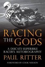 Racing the Gods : A Ducati Superbike Racer's Autobiography - Paul Ritter