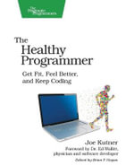 The Healthy Programmer : Get Fit, Feel Better, and Keep Coding - Joe Kutner