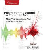 Programming Sound with Pure Data : Make Your Apps Come Alive with Dynamic Audio - Tony Hillerson