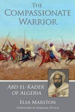 The Compassionate Warrior : Abd El-Kader of Algeria - Elsa Marston