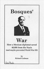 Bosques' War : How a Mexican Diplomat Saved 40,000 From the Nazis (And Maybe Prevented World War III) - Richard Grabman