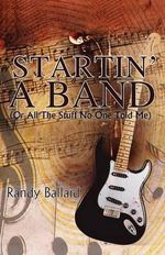 Startin' a Band (or All the Stuff No One Told Me) - Randy Ballard