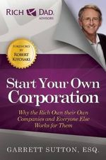 Start Your Own Corporation : Why the Rich Own Their Own Companies and Everyone Else Works for Them - Garrett Sutton