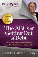 The ABCs of Getting Out of Debt : Turn Bad Debt Into Good Debt and Bad Credit Into Good Credit - Garrett Sutton