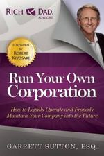 Run Your Own Corporation : How to Legally Operate and Properly Maintain Your Company Into the Future - Garrett Sutton