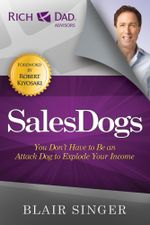 Sales Dogs : You Don't Have to be an Attack Dog to Explode Your Income - Blair Singer