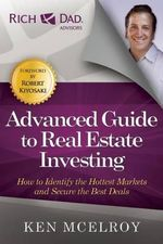 The Advanced Guide to Real Estate Investing : How to Identify the Hottest Markets and Secure the Best Deals - Ken McElroy