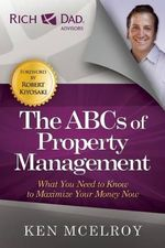 The ABCs of Property Management : What You Need to Know to Maximize Your Money Now - Ken McElroy