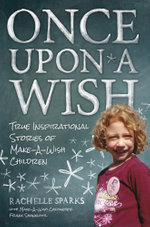 Once Upon A Wish : True Inspirational Stories of Make-A-Wish Children - Rachelle Sparks