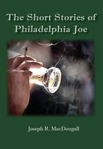 The Short Stories of Philadelphia Joe - Joseph R Macdougall