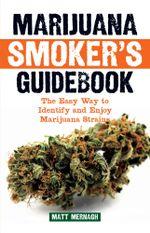 Marijuana Smoker's Guidebook : The Easy Way to Identify and Enjoy Marijuana Strains - Matt Mernagh