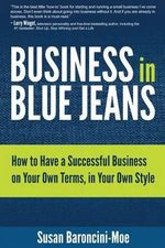 Business in Blue Jeans : How to Have a Successful Business on Your Own Terms, in Your Own Style - Susan Baroncini-Moe