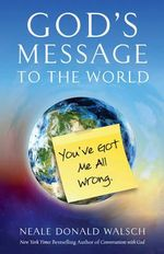 God's Message to the World : You've Got Me All Wrong - Neale Donald Walsch