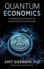 Quantum Economics : Unleasing the Power of an Economics of Consciousness - Amit Goswami Phd
