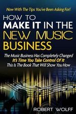 How to Make It in the New Music Business : Now with the Tips You've Been Asking For! - Robert Wolff