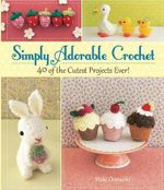 Simply Adorable Crochet : 40 of the Cutest Projects Ever - Maki Ohmachi