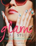 Glam Nail Studio : Tips to Create Salon Perfect Nails - Stores Amber-Elizabeth