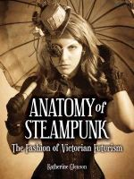 The Anatomy of Steampunk : The Fashion of Victorian Futurism - Katherine Gleason